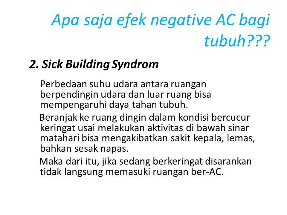 Apa saja efek negative AC bagi tubuh??? 2. Sick Building Syndrom Perbedaan suhu udara antara ruangan berpendingin udara dan luar ruang bisa mempengaru