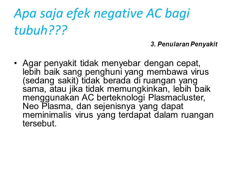 Apa saja efek negative AC bagi tubuh??? 3. Penularan Penyakit •Agar penyakit tidak menyebar dengan cepat, lebih baik sang penghuni yang membawa virus