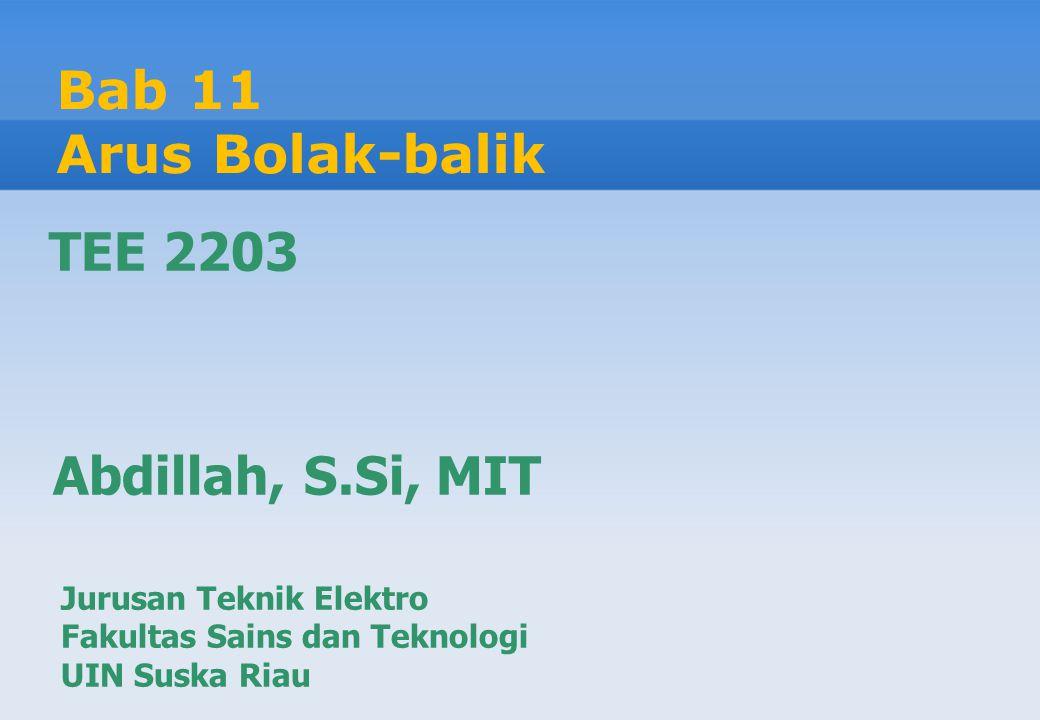Bab 11 Arus Bolak-balik Jurusan Teknik Elektro Fakultas Sains dan Teknologi UIN Suska Riau Abdillah, S.Si, MIT TEE 2203