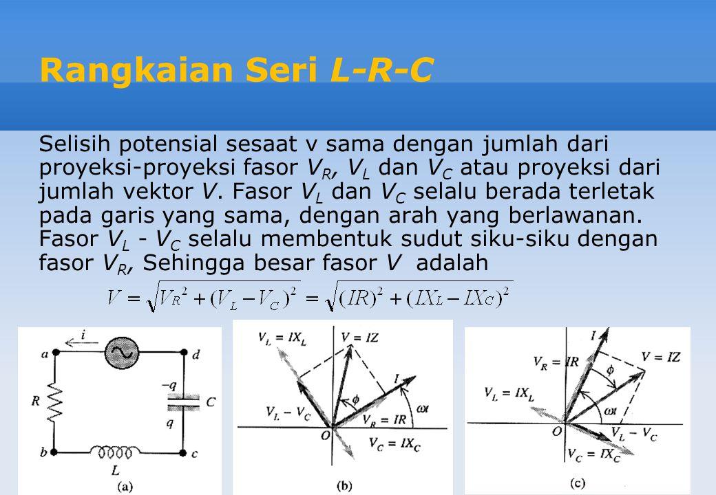 Rangkaian Seri L-R-C Selisih potensial sesaat v sama dengan jumlah dari proyeksi-proyeksi fasor V R, V L dan V C atau proyeksi dari jumlah vektor V. F