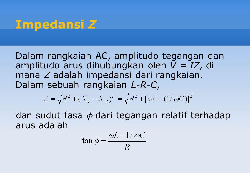 Impedansi Z Dalam rangkaian AC, amplitudo tegangan dan amplitudo arus dihubungkan oleh V = IZ, di mana Z adalah impedansi dari rangkaian. Dalam sebuah