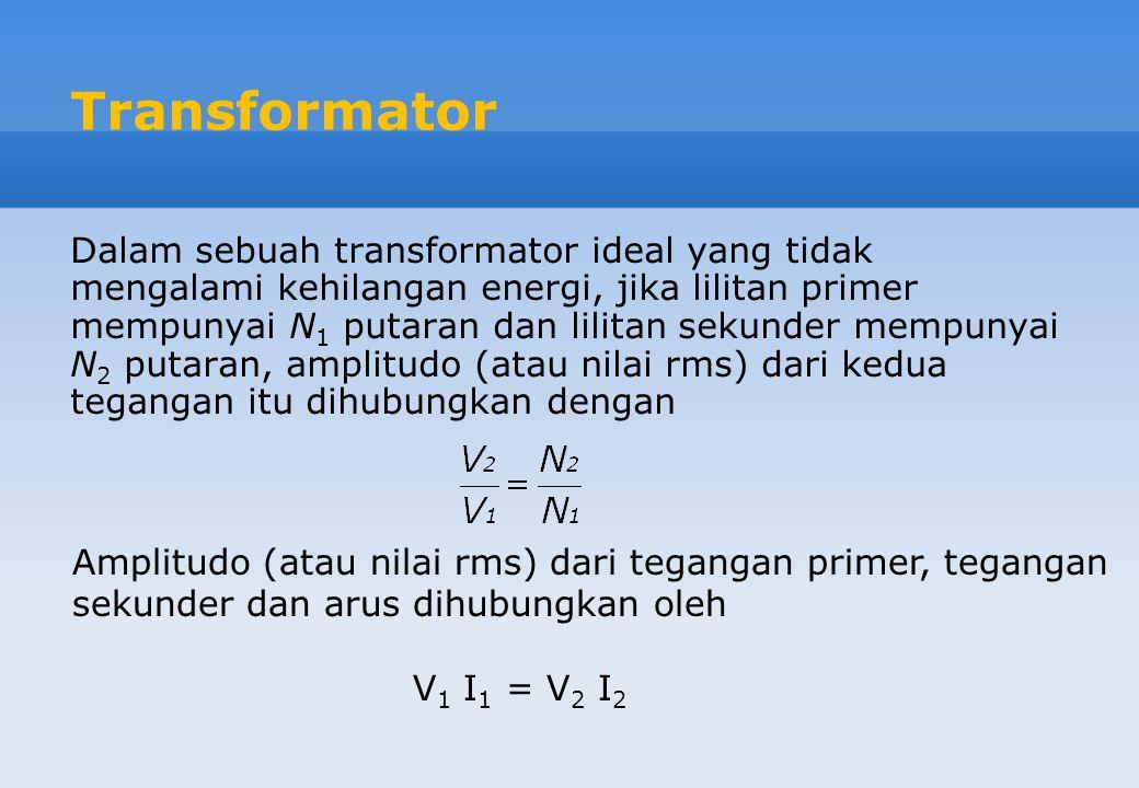 Dalam sebuah transformator ideal yang tidak mengalami kehilangan energi, jika lilitan primer mempunyai N 1 putaran dan lilitan sekunder mempunyai N 2