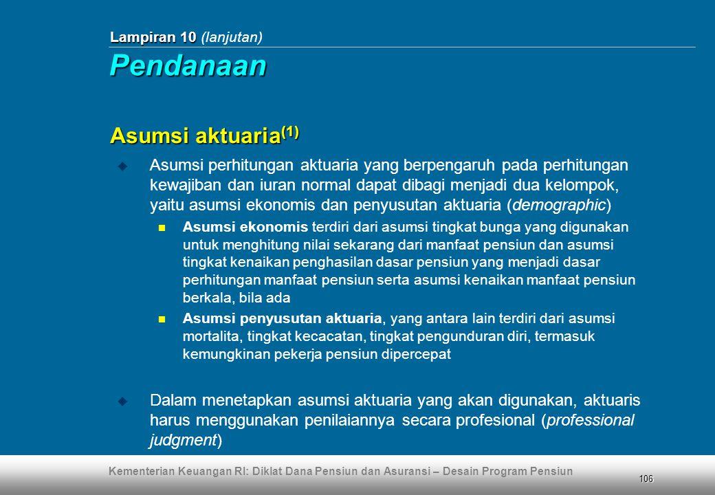 Kementerian Keuangan RI: Diklat Dana Pensiun dan Asuransi – Desain Program Pensiun 106 Lampiran 10 Lampiran 10 (lanjutan) Asumsi aktuaria (1)  Asumsi