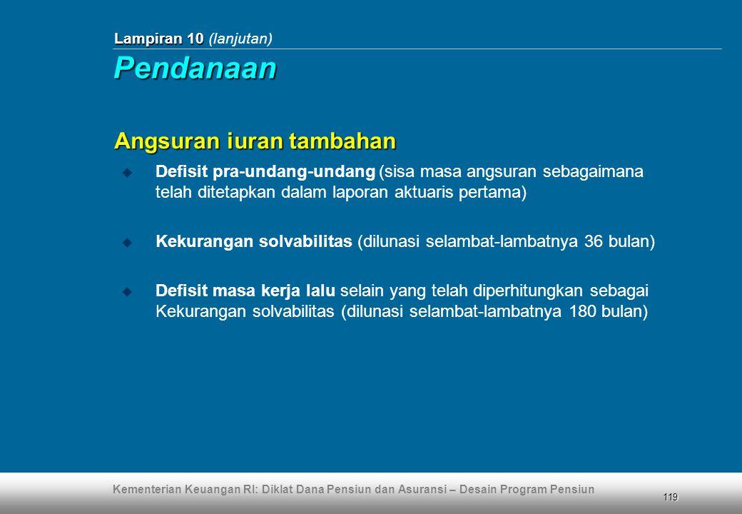 Kementerian Keuangan RI: Diklat Dana Pensiun dan Asuransi – Desain Program Pensiun 119 Lampiran 10 Lampiran 10 (lanjutan)  Defisit pra-undang-undang (sisa masa angsuran sebagaimana telah ditetapkan dalam laporan aktuaris pertama)  Kekurangan solvabilitas (dilunasi selambat-lambatnya 36 bulan)  Defisit masa kerja lalu selain yang telah diperhitungkan sebagai Kekurangan solvabilitas (dilunasi selambat-lambatnya 180 bulan) Angsuran iuran tambahan Pendanaan