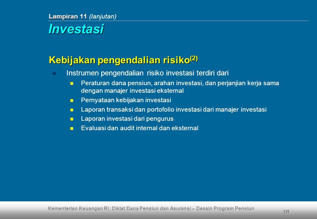 Kementerian Keuangan RI: Diklat Dana Pensiun dan Asuransi – Desain Program Pensiun 135 Lampiran 11 Lampiran 11 (lanjutan) Kebijakan pengendalian risiko (2)  Instrumen pengendalian risiko investasi terdiri dari  Peraturan dana pensiun, arahan investasi, dan perjanjian kerja sama dengan manajer investasi eksternal  Pernyataan kebijakan investasi  Laporan transaksi dan portofolio investasi dari manajer investasi  Laporan investasi dari pengurus  Evaluasi dan audit internal dan eksternal Investasi