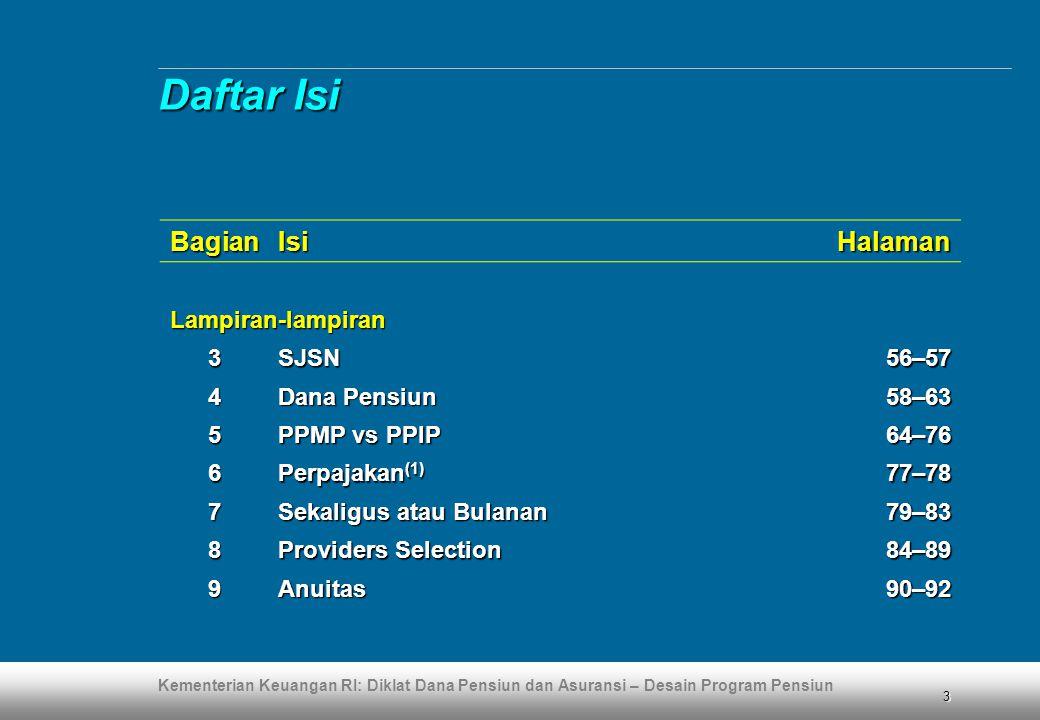 Kementerian Keuangan RI: Diklat Dana Pensiun dan Asuransi – Desain Program Pensiun 114 Lampiran 10 Lampiran 10 (lanjutan) Laporan aktuaris (2)  Laporan kualitas pendanaan dilakukan berdasarkan perhitungan aktuaria yang hasilnya dituangkan dalam laporan aktuaris yang dibuat dan ditandatangani oleh aktuaris yang terdaftar dalam Persatuan Aktuaris Indonesia  Dalam laporan aktuaris sekurang-kurangnya harus memuat hal-hal yang diwajibkan oleh ketentuan perundang-undangan yang berlaku di bidang dana pensiun dan Standar Praktik Aktuaria Dana Pensiun yagn disusun oleh Persatuan Aktuaris Indonesia Pendanaan