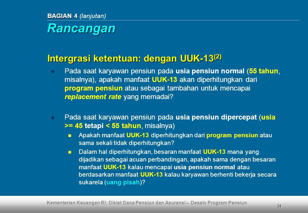 Kementerian Keuangan RI: Diklat Dana Pensiun dan Asuransi – Desain Program Pensiun 34 BAGIAN 4 BAGIAN 4 (lanjutan)  Pada saat karyawan pensiun pada usia pensiun normal (55 tahun, misalnya), apakah manfaat UUK-13 akan diperhitungkan dari program pensiun atau sebagai tambahan untuk mencapai replacement rate yang memadai.