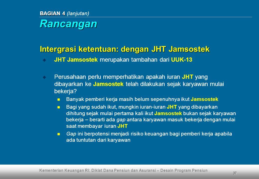 Kementerian Keuangan RI: Diklat Dana Pensiun dan Asuransi – Desain Program Pensiun 37 BAGIAN 4 BAGIAN 4 (lanjutan)  JHT Jamsostek merupakan tambahan