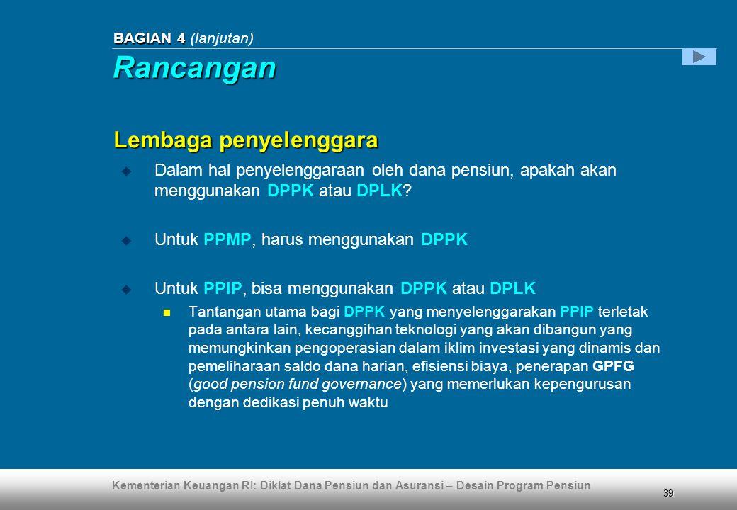 Kementerian Keuangan RI: Diklat Dana Pensiun dan Asuransi – Desain Program Pensiun 39 BAGIAN 4 BAGIAN 4 (lanjutan)  Dalam hal penyelenggaraan oleh dana pensiun, apakah akan menggunakan DPPK atau DPLK.
