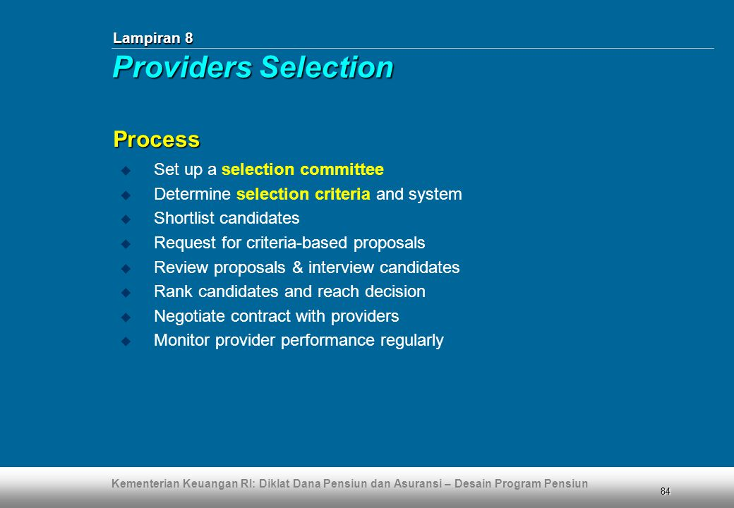 Kementerian Keuangan RI: Diklat Dana Pensiun dan Asuransi – Desain Program Pensiun 84  Set up a selection committee  Determine selection criteria and system  Shortlist candidates  Request for criteria-based proposals  Review proposals & interview candidates  Rank candidates and reach decision  Negotiate contract with providers  Monitor provider performance regularly Process Lampiran 8 Providers Selection