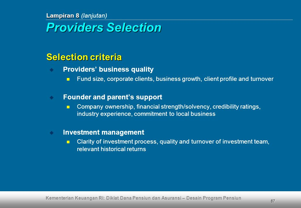 Kementerian Keuangan RI: Diklat Dana Pensiun dan Asuransi – Desain Program Pensiun 87  Providers' business quality  Fund size, corporate clients, business growth, client profile and turnover  Founder and parent's support  Company ownership, financial strength/solvency, credibility ratings, industry experience, commitment to local business  Investment management  Clarity of investment process, quality and turnover of investment team, relevant historical returns Selection criteria Lampiran 8 Lampiran 8 (lanjutan) Providers Selection