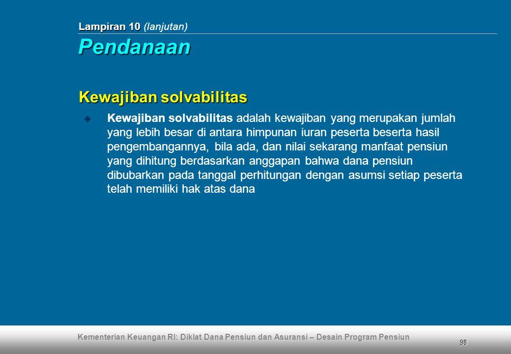 Kementerian Keuangan RI: Diklat Dana Pensiun dan Asuransi – Desain Program Pensiun 98 Lampiran 10 Lampiran 10 (lanjutan) Kewajiban solvabilitas  Kewa