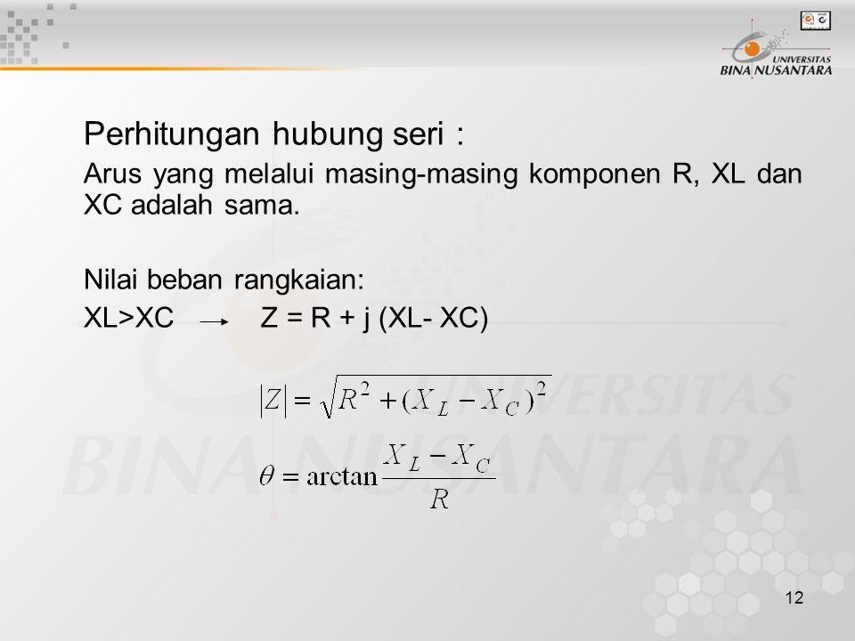 12 Perhitungan hubung seri : Arus yang melalui masing-masing komponen R, XL dan XC adalah sama. Nilai beban rangkaian: XL>XC Z = R + j (XL- XC)