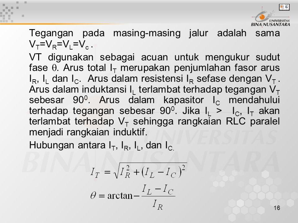 16 Tegangan pada masing-masing jalur adalah sama V T =V R =V L =V c. VT digunakan sebagai acuan untuk mengukur sudut fase . Arus total I T merupakan