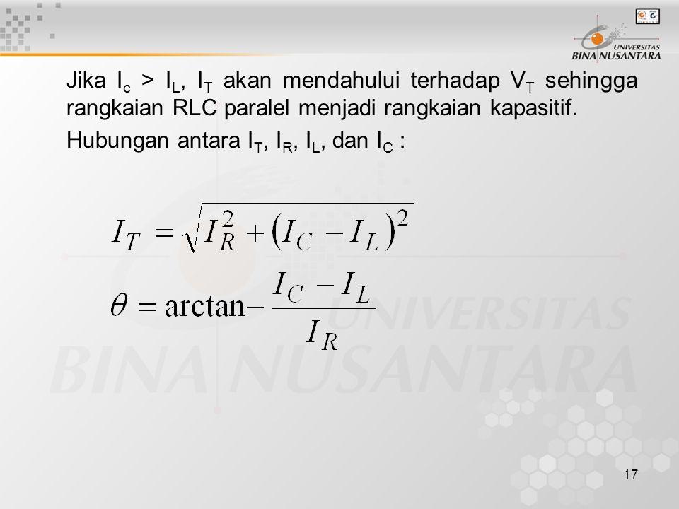 17 Jika I c > I L, I T akan mendahului terhadap V T sehingga rangkaian RLC paralel menjadi rangkaian kapasitif. Hubungan antara I T, I R, I L, dan I C