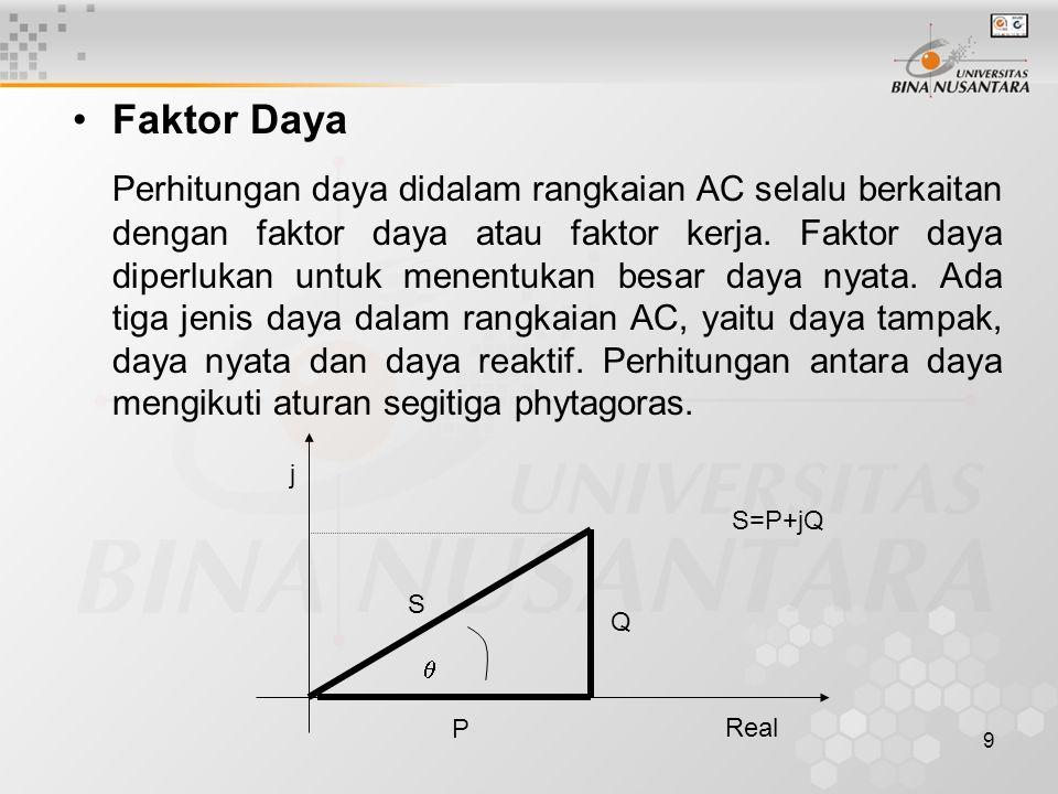 9 •Faktor Daya Perhitungan daya didalam rangkaian AC selalu berkaitan dengan faktor daya atau faktor kerja. Faktor daya diperlukan untuk menentukan be