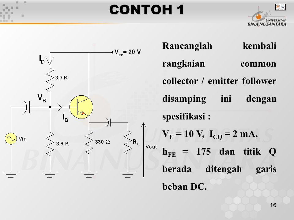 16 CONTOH 1 Rancanglah kembali rangkaian common collector / emitter follower disamping ini dengan spesifikasi : V E = 10 V, I CQ = 2 mA, h FE = 175 da