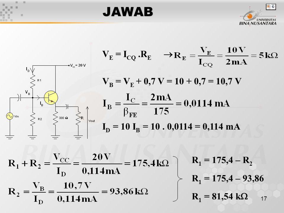 17JAWAB R 1 = 175,4 – R 2 R 1 = 175,4 – 93,86 R 1 = 81,54 k  V E = I CQ.R E  V B = V E + 0,7 V = 10 + 0,7 = 10,7 V I D = 10 I B = 10. 0,0114 = 0,114