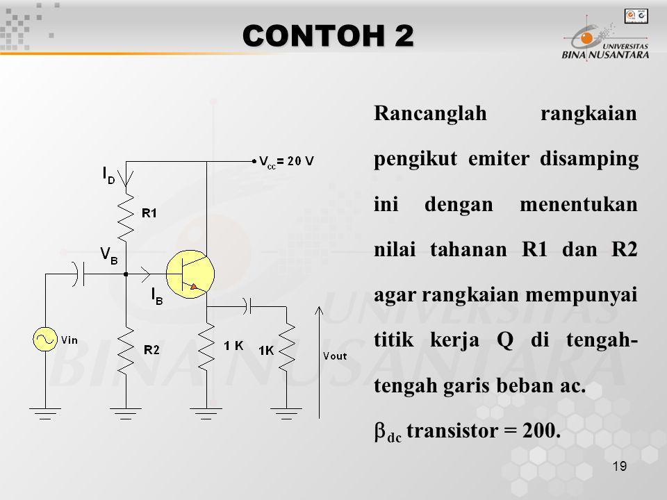 19 CONTOH 2 Rancanglah rangkaian pengikut emiter disamping ini dengan menentukan nilai tahanan R1 dan R2 agar rangkaian mempunyai titik kerja Q di ten