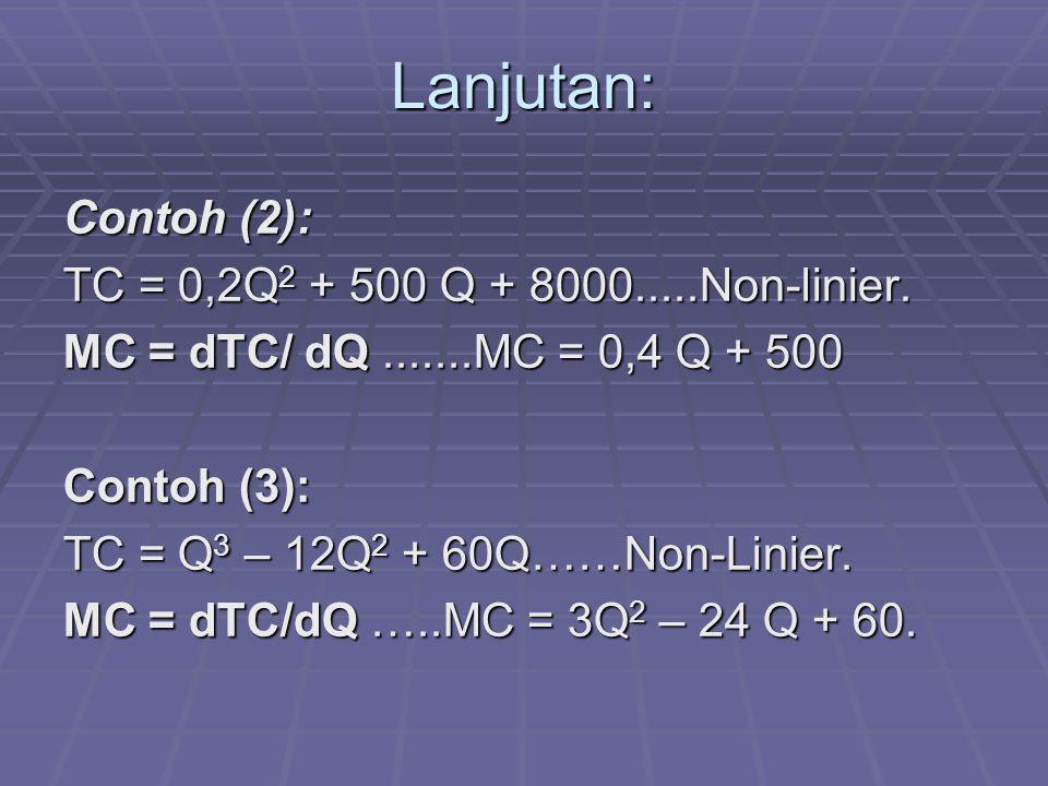 Lanjutan: Contoh (2): TC = 0,2Q 2 + 500 Q + 8000.....Non-linier. MC = dTC/ dQ.......MC = 0,4 Q + 500 Contoh (3): TC = Q 3 – 12Q 2 + 60Q……Non-Linier. M