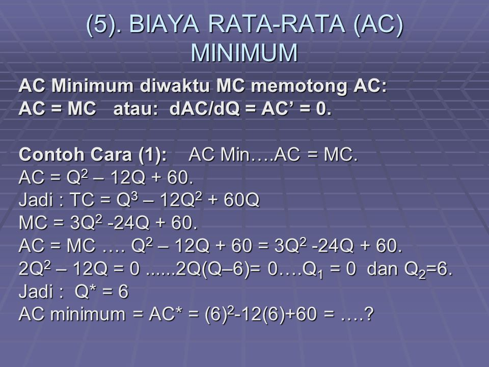 (5). BIAYA RATA-RATA (AC) MINIMUM AC Minimum diwaktu MC memotong AC: AC = MC atau: dAC/dQ = AC' = 0. Contoh Cara (1): AC Min….AC = MC. AC = Q 2 – 12Q