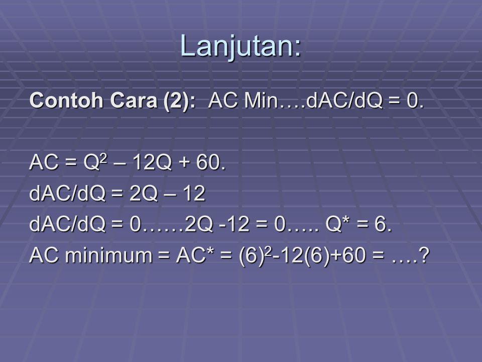 Lanjutan: Contoh Cara (2): AC Min….dAC/dQ = 0. AC = Q 2 – 12Q + 60. dAC/dQ = 2Q – 12 dAC/dQ = 0……2Q -12 = 0….. Q* = 6. AC minimum = AC* = (6) 2 -12(6)