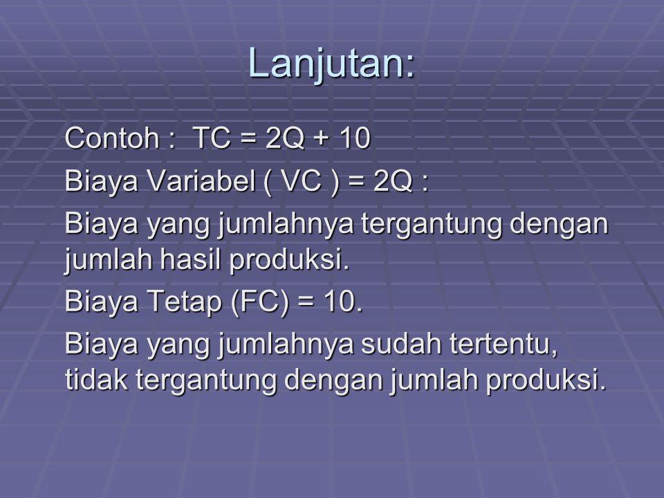 Lanjutan: Contoh : TC = 2Q + 10 Contoh : TC = 2Q + 10 Biaya Variabel ( VC ) = 2Q : Biaya Variabel ( VC ) = 2Q : Biaya yang jumlahnya tergantung dengan