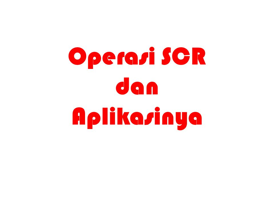Operasi SCR Operasi SCR sama dengan operasi dioda standar BEDANYA SCR memerlukan tegangan positif pada gerbang untuk menghidupkan saklar.