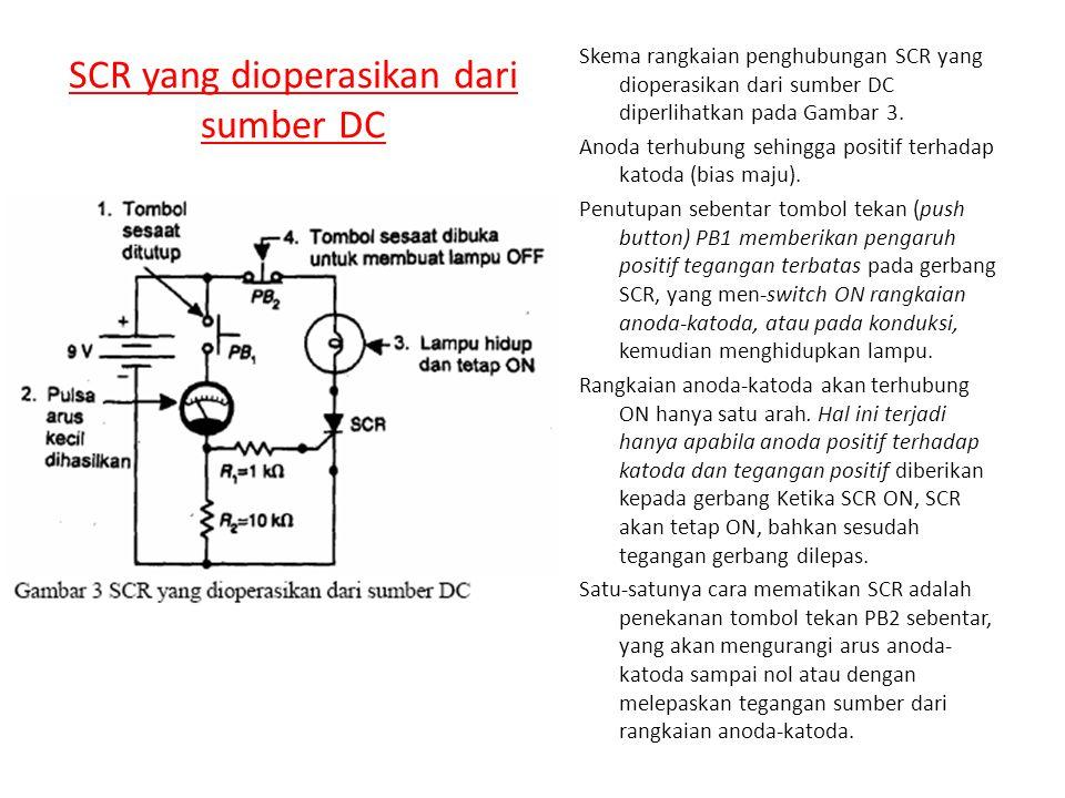 SCR yang dioperasikan dari sumber DC Skema rangkaian penghubungan SCR yang dioperasikan dari sumber DC diperlihatkan pada Gambar 3. Anoda terhubung se