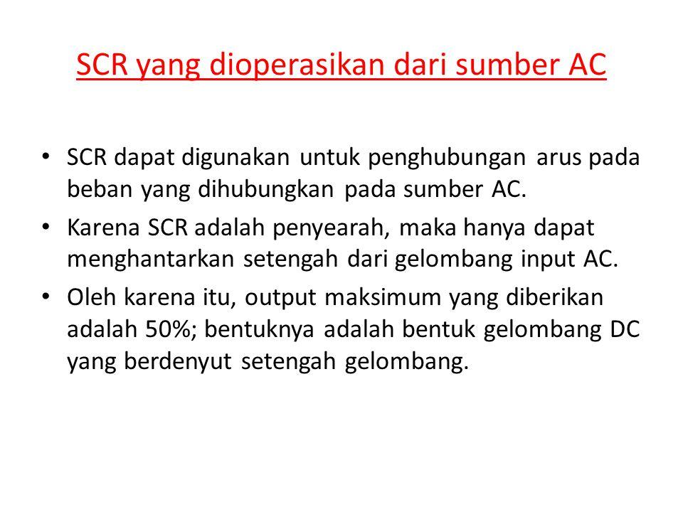 SCR yang dioperasikan dari sumber AC • SCR dapat digunakan untuk penghubungan arus pada beban yang dihubungkan pada sumber AC. • Karena SCR adalah pen
