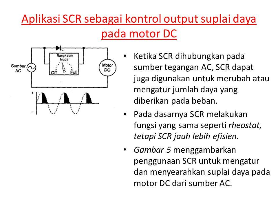 Aplikasi SCR sebagai kontrol output suplai daya pada motor DC • Ketika SCR dihubungkan pada sumber tegangan AC, SCR dapat juga digunakan untuk merubah