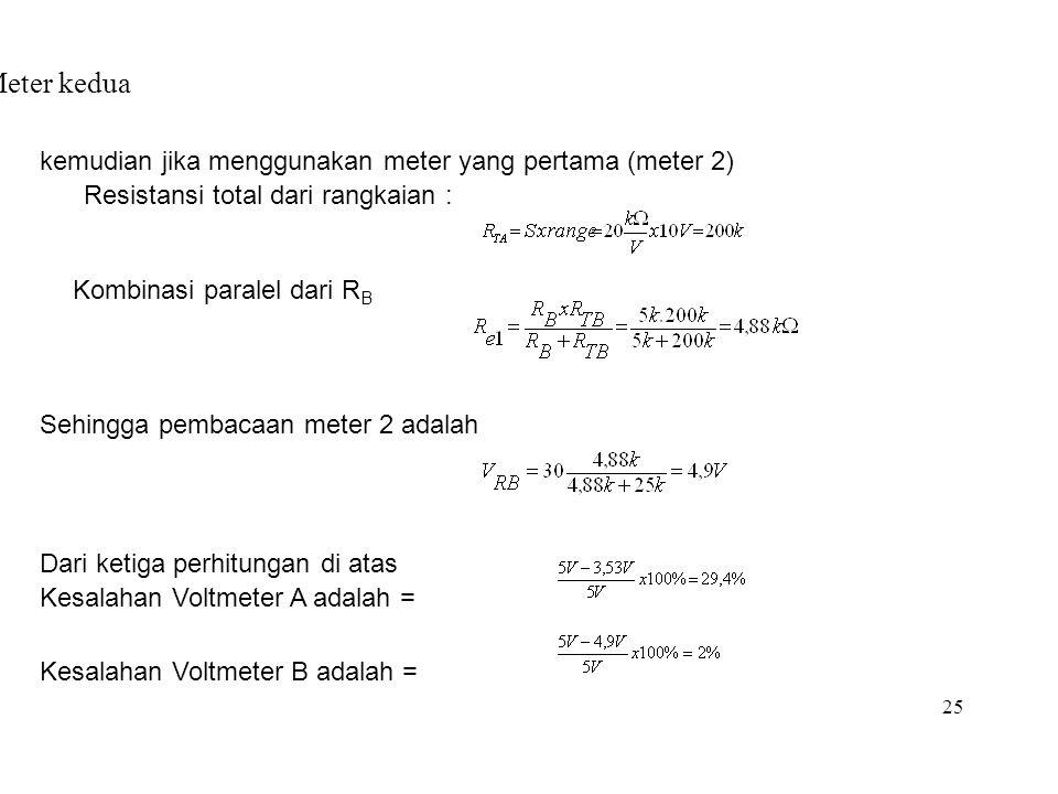 25 Meter kedua kemudian jika menggunakan meter yang pertama (meter 2) Resistansi total dari rangkaian : Kombinasi paralel dari R B Sehingga pembacaan