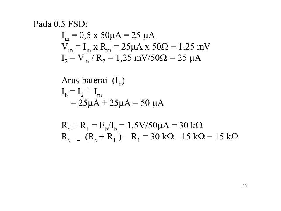 47 Pada 0,5 FSD: I m = 0,5 x 50  A = 25  A V m = I m x R m = 25  A x 50  mV I 2 = V m / R 2 = 1,25 mV/50  = 25  A Arus baterai (I b ) I
