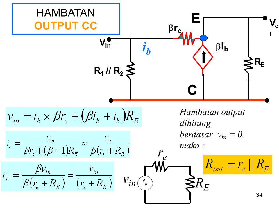 34 HAMBATAN OUTPUT CC V in RERE V ou t R 1 // R 2 rere ibib C E ibib rere v in RERE Hambatan output dihitung berdasar v in = 0, maka :