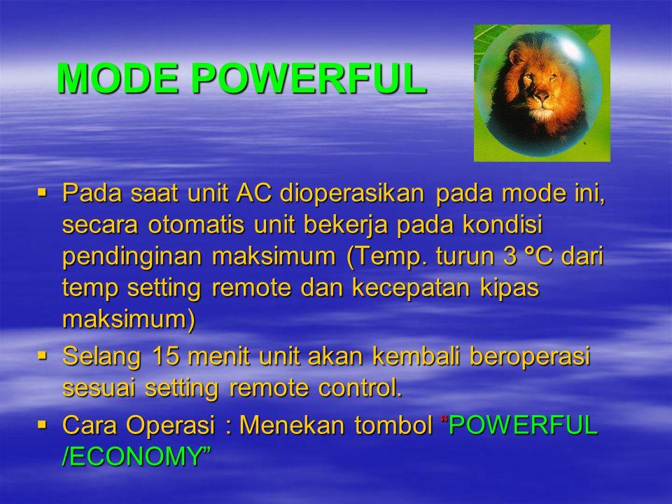 MODE ECONOMY  Menggunakan energi 25% lebih rendah dibandingkan dengan mode normal  Pada saat unit AC dioperasikan pada mode ini, secara otomatis unit bekerja pada kondisi pendinginan dengan menaikan temperatur 0.5 º C dan kecepatan kipas rendah  Mode ini dapat digunakan dimana pendinginan maksimum tidak diperlukan lagi  Cara Operasi : Menekan tombol POWERFUL /ECONOMY