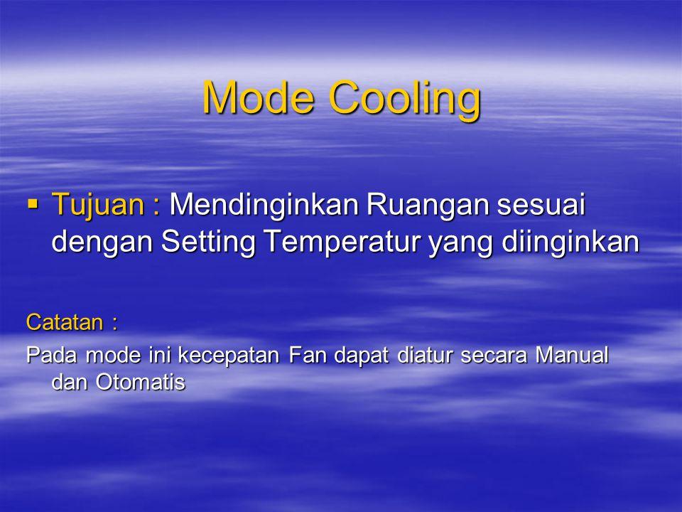 Mode Cooling  Tujuan : Mendinginkan Ruangan sesuai dengan Setting Temperatur yang diinginkan Catatan : Pada mode ini kecepatan Fan dapat diatur secara Manual dan Otomatis