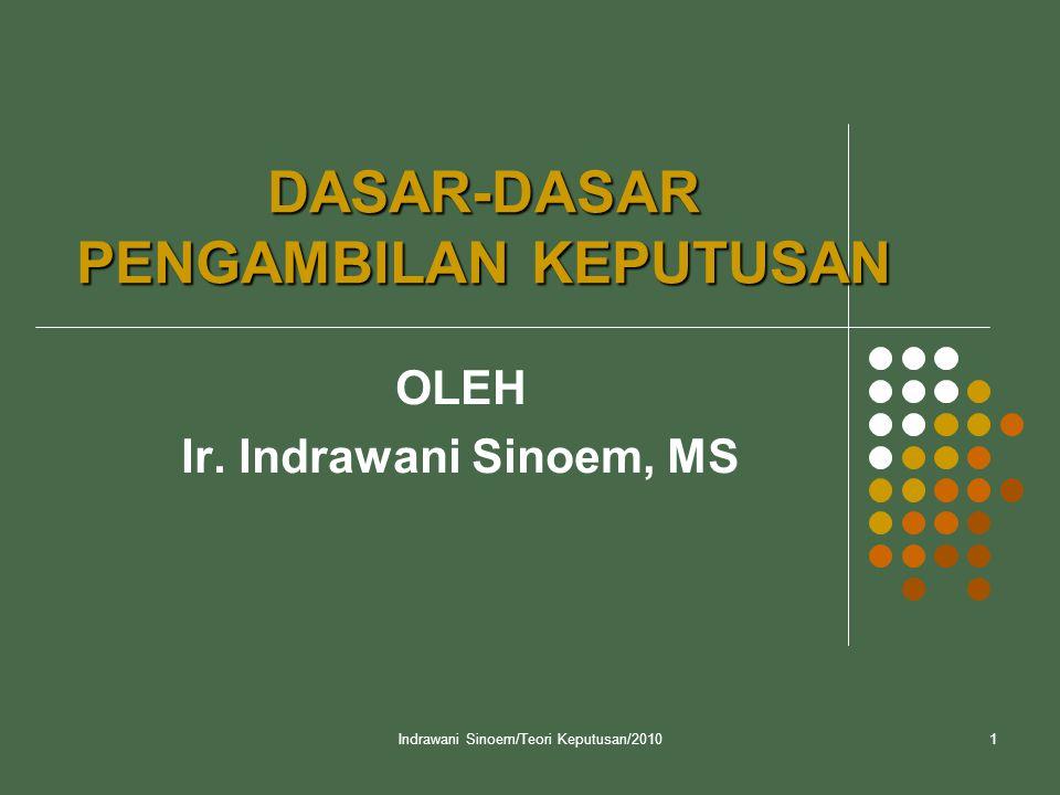 Indrawani Sinoem/Teori Keputusan/20101 DASAR-DASAR PENGAMBILAN KEPUTUSAN OLEH Ir. Indrawani Sinoem, MS