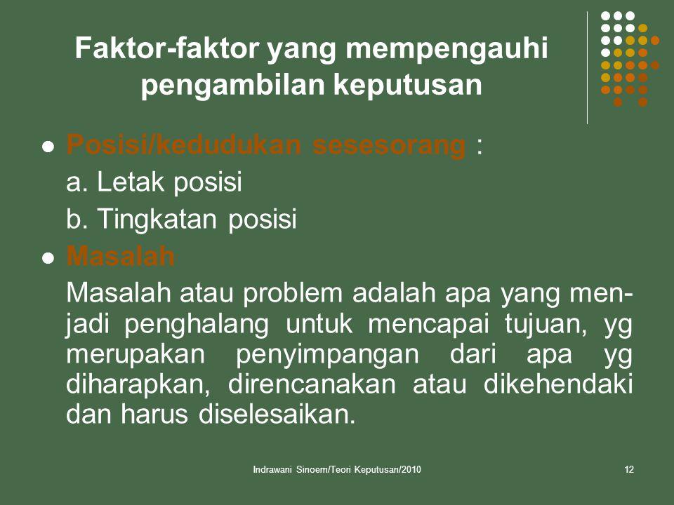 Indrawani Sinoem/Teori Keputusan/201012 Faktor-faktor yang mempengauhi pengambilan keputusan  Posisi/kedudukan sesesorang : a. Letak posisi b. Tingka