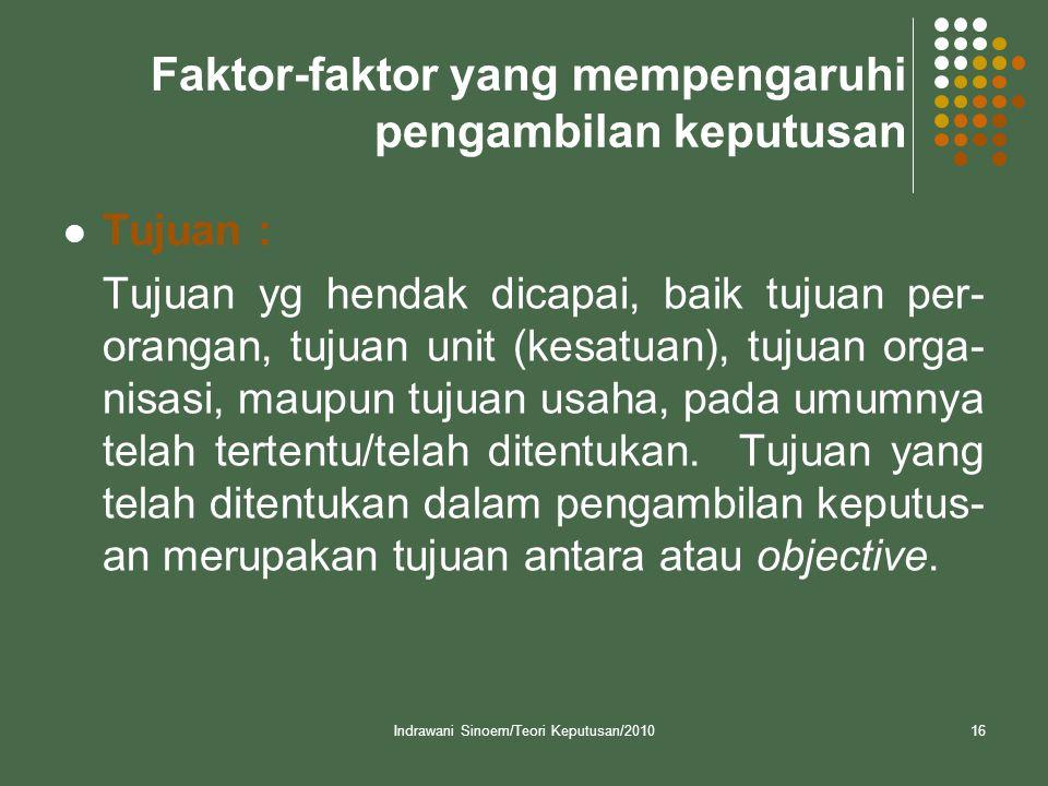 Indrawani Sinoem/Teori Keputusan/201016 Faktor-faktor yang mempengaruhi pengambilan keputusan  Tujuan : Tujuan yg hendak dicapai, baik tujuan per- or