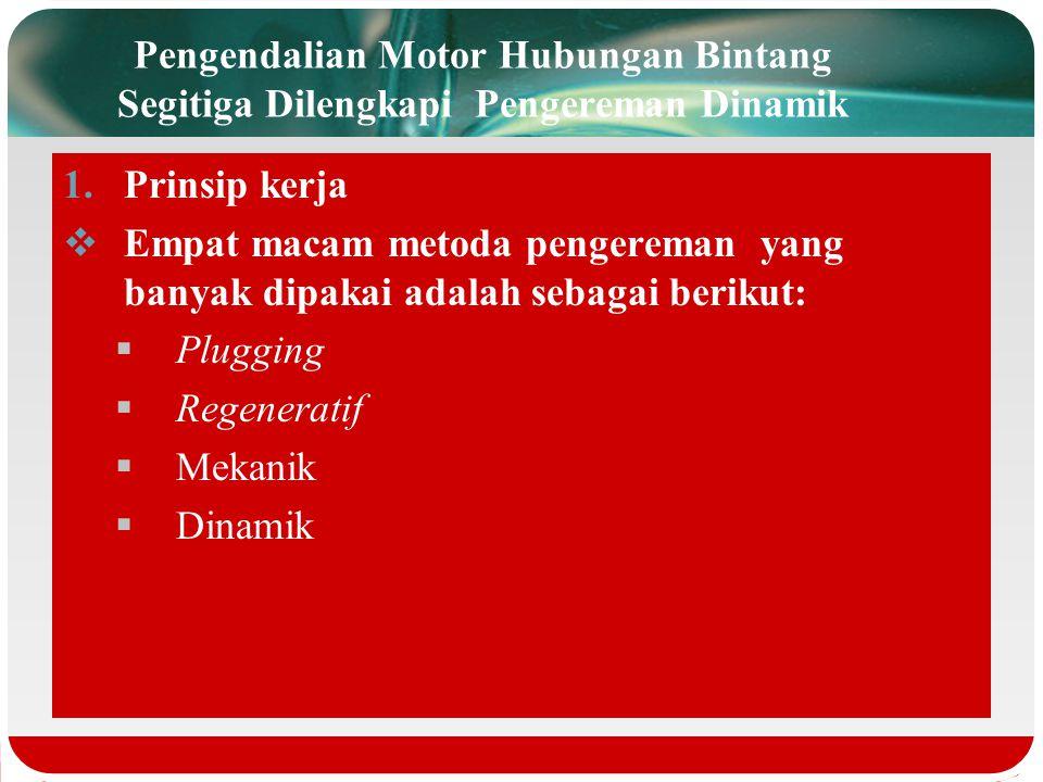 Pengendalian Motor Hubungan Bintang Segitiga Dilengkapi Pengereman Dinamik 1.Prinsip kerja  Empat macam metoda pengereman yang banyak dipakai adalah sebagai berikut:  Plugging  Regeneratif  Mekanik  Dinamik