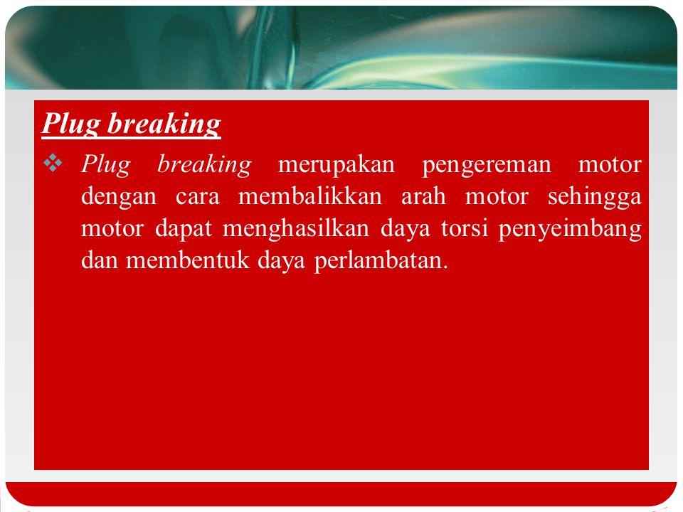Plug breaking  Plug breaking merupakan pengereman motor dengan cara membalikkan arah motor sehingga motor dapat menghasilkan daya torsi penyeimbang dan membentuk daya perlambatan.