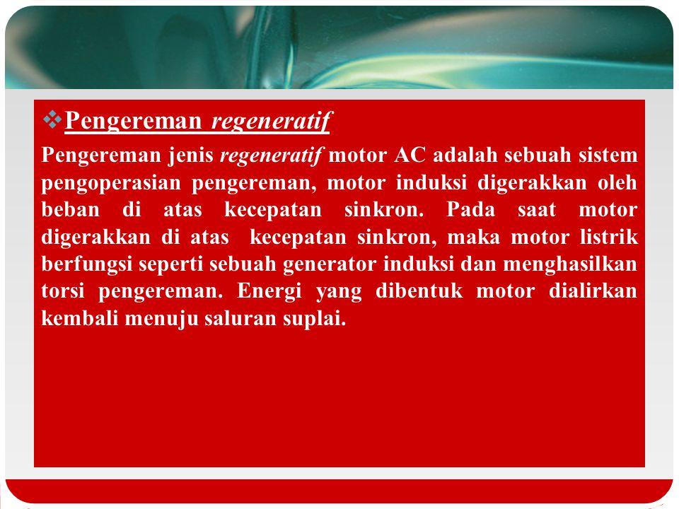 Pengereman regeneratif Pengereman jenis regeneratif motor AC adalah sebuah sistem pengoperasian pengereman, motor induksi digerakkan oleh beban di atas kecepatan sinkron.