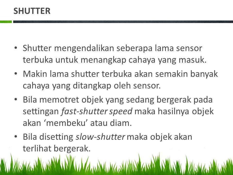 • Shutter mengendalikan seberapa lama sensor terbuka untuk menangkap cahaya yang masuk.