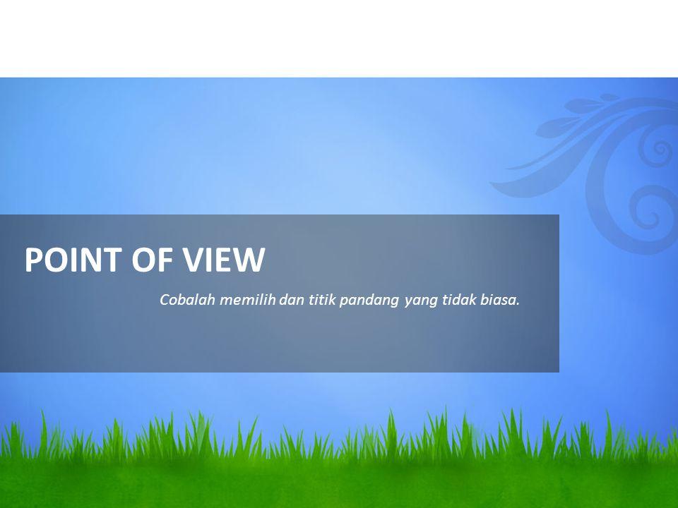 POINT OF VIEW Cobalah memilih dan titik pandang yang tidak biasa.