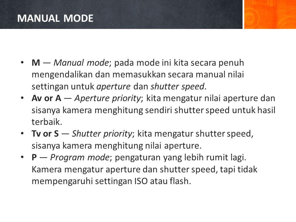 • M — Manual mode; pada mode ini kita secara penuh mengendalikan dan memasukkan secara manual nilai settingan untuk aperture dan shutter speed.