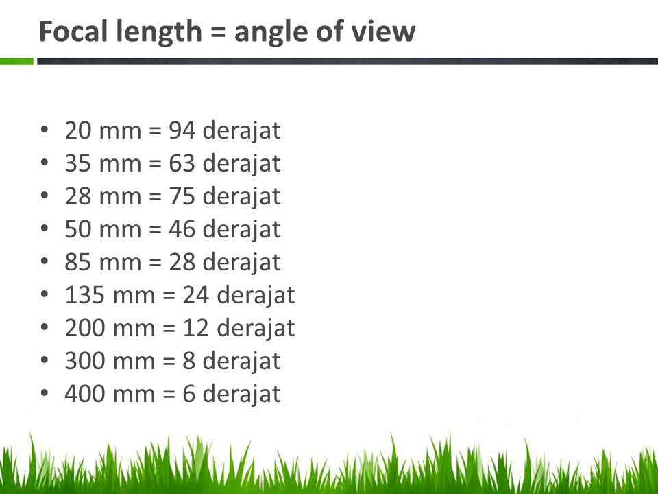 Focal length = angle of view • 20 mm = 94 derajat • 35 mm = 63 derajat • 28 mm = 75 derajat • 50 mm = 46 derajat • 85 mm = 28 derajat • 135 mm = 24 derajat • 200 mm = 12 derajat • 300 mm = 8 derajat • 400 mm = 6 derajat