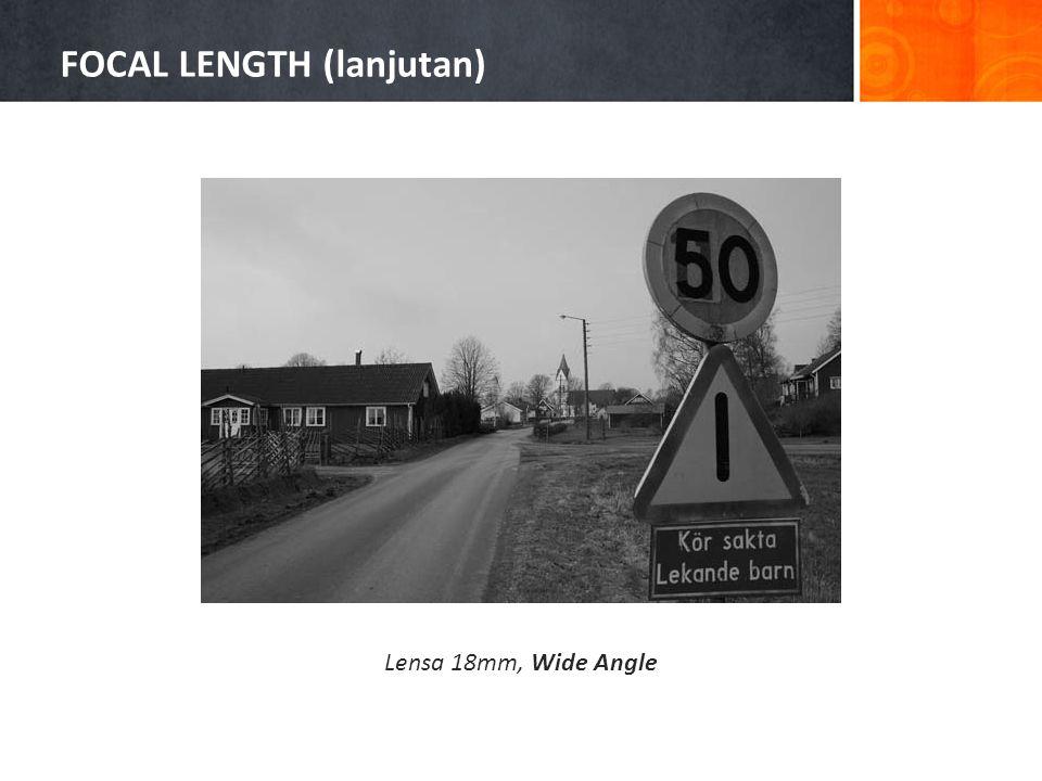 FOCAL LENGTH (lanjutan) Lensa 18mm, Wide Angle