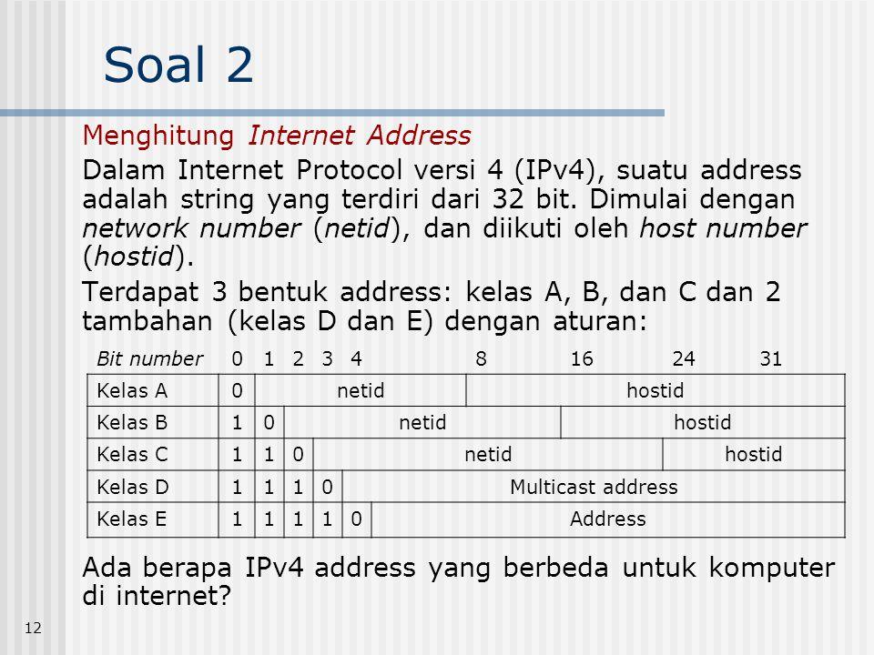 12 Soal 2 Menghitung Internet Address Dalam Internet Protocol versi 4 (IPv4), suatu address adalah string yang terdiri dari 32 bit. Dimulai dengan net