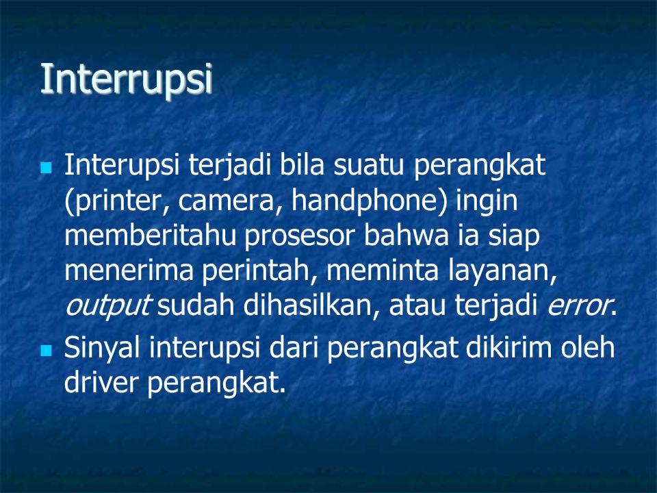 Interrupsi   Interupsi terjadi bila suatu perangkat (printer, camera, handphone) ingin memberitahu prosesor bahwa ia siap menerima perintah, meminta layanan, output sudah dihasilkan, atau terjadi error.