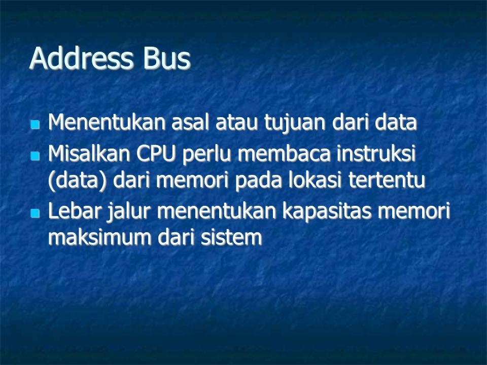 Address Bus  Menentukan asal atau tujuan dari data  Misalkan CPU perlu membaca instruksi (data) dari memori pada lokasi tertentu  Lebar jalur menentukan kapasitas memori maksimum dari sistem